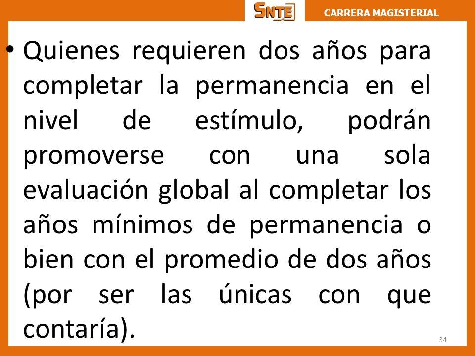 CARRERA MAGISTERIAL Quienes requieren dos años para completar la permanencia en el nivel de estímulo, podrán promoverse con una sola evaluación global