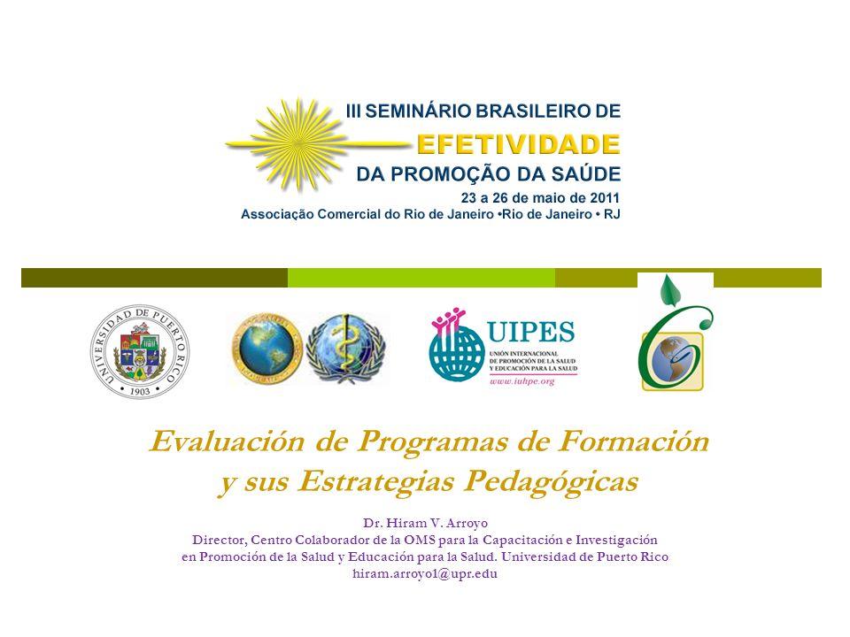 Evaluación de Programas de Formación y sus Estrategias Pedagógicas Dr. Hiram V. Arroyo Director, Centro Colaborador de la OMS para la Capacitación e I