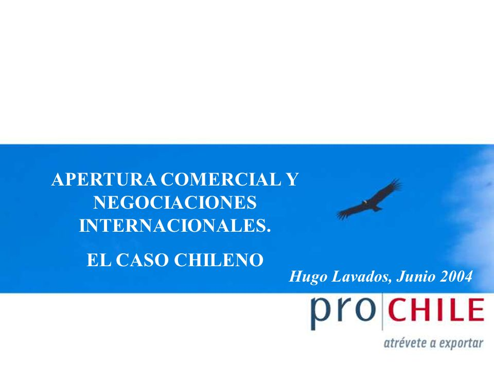 APERTURA COMERCIAL Y NEGOCIACIONES INTERNACIONALES. EL CASO CHILENO Hugo Lavados, Junio 2004