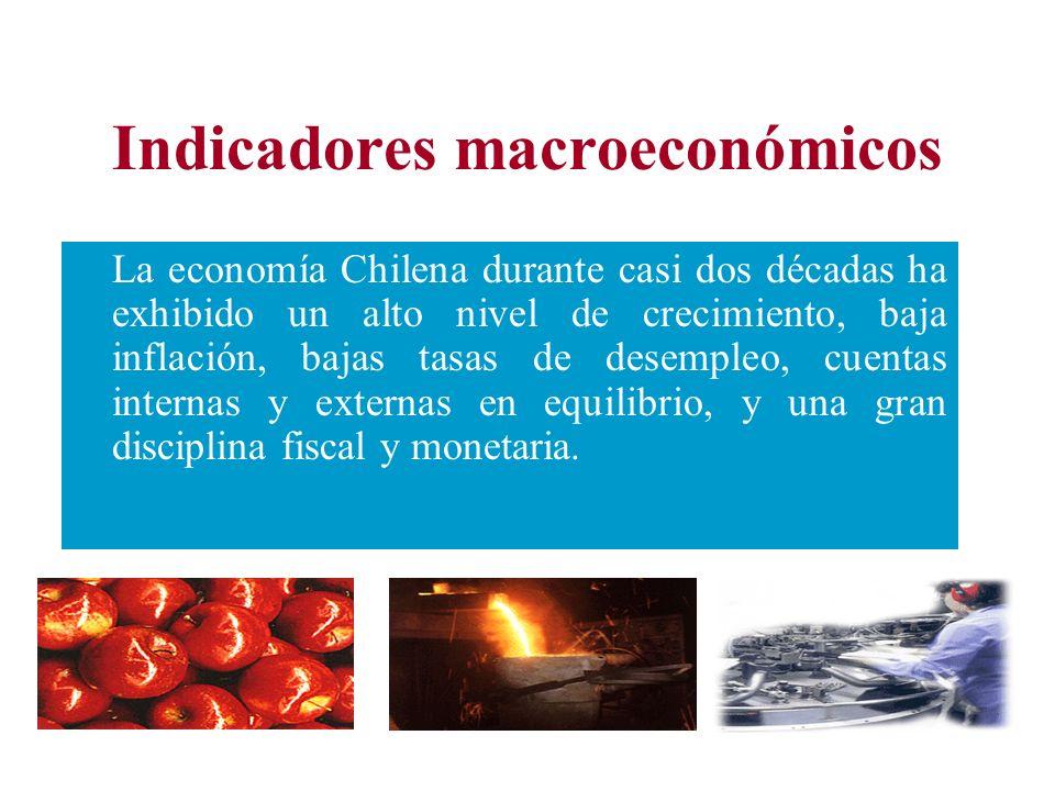 Indicadores macroeconómicos La economía Chilena durante casi dos décadas ha exhibido un alto nivel de crecimiento, baja inflación, bajas tasas de desempleo, cuentas internas y externas en equilibrio, y una gran disciplina fiscal y monetaria.
