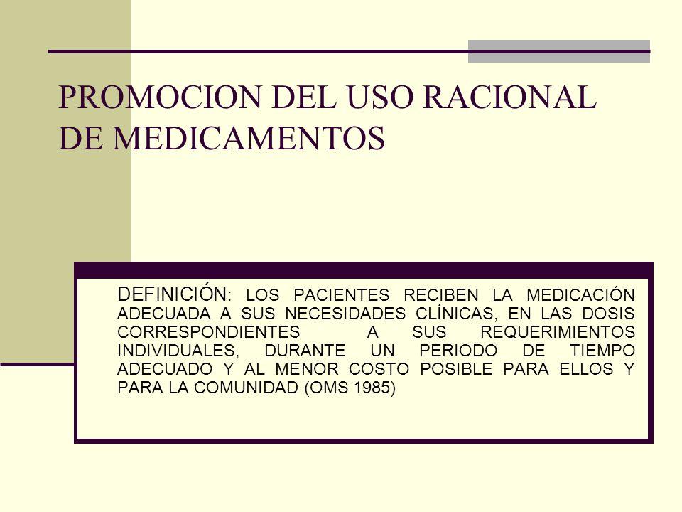 PROMOCION DEL USO RACIONAL DE MEDICAMENTOS DEFINICIÓN : LOS PACIENTES RECIBEN LA MEDICACIÓN ADECUADA A SUS NECESIDADES CLÍNICAS, EN LAS DOSIS CORRESPONDIENTES A SUS REQUERIMIENTOS INDIVIDUALES, DURANTE UN PERIODO DE TIEMPO ADECUADO Y AL MENOR COSTO POSIBLE PARA ELLOS Y PARA LA COMUNIDAD (OMS 1985)