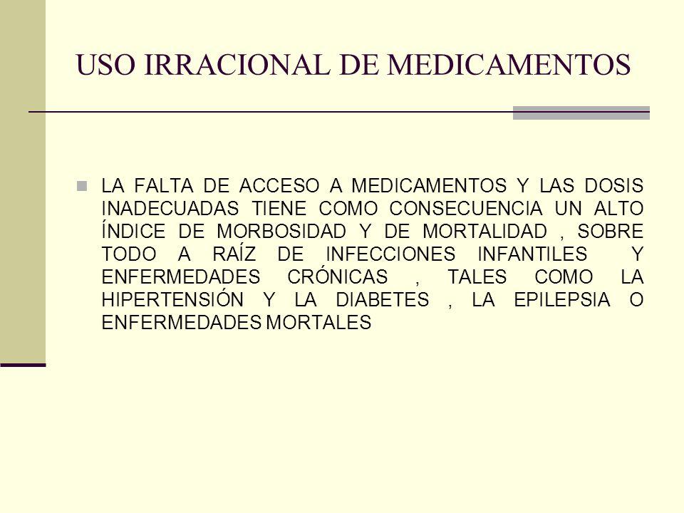 USO IRRACIONAL DE MEDICAMENTOS LA FALTA DE ACCESO A MEDICAMENTOS Y LAS DOSIS INADECUADAS TIENE COMO CONSECUENCIA UN ALTO ÍNDICE DE MORBOSIDAD Y DE MORTALIDAD, SOBRE TODO A RAÍZ DE INFECCIONES INFANTILES Y ENFERMEDADES CRÓNICAS, TALES COMO LA HIPERTENSIÓN Y LA DIABETES, LA EPILEPSIA O ENFERMEDADES MORTALES