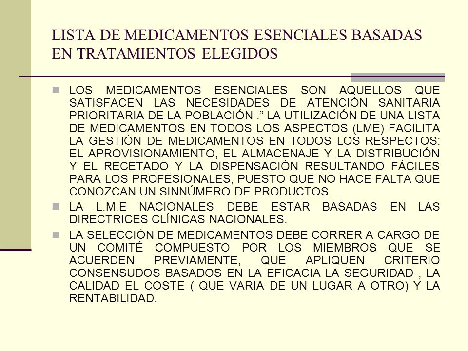 LISTA DE MEDICAMENTOS ESENCIALES BASADAS EN TRATAMIENTOS ELEGIDOS LOS MEDICAMENTOS ESENCIALES SON AQUELLOS QUE SATISFACEN LAS NECESIDADES DE ATENCIÓN SANITARIA PRIORITARIA DE LA POBLACIÓN.