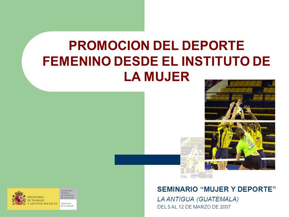 PROMOCION DEL DEPORTE FEMENINO DESDE EL INSTITUTO DE LA MUJER SEMINARIO MUJER Y DEPORTE LA ANTIGUA (GUATEMALA) DEL 5 AL 12 DE MARZO DE 2007
