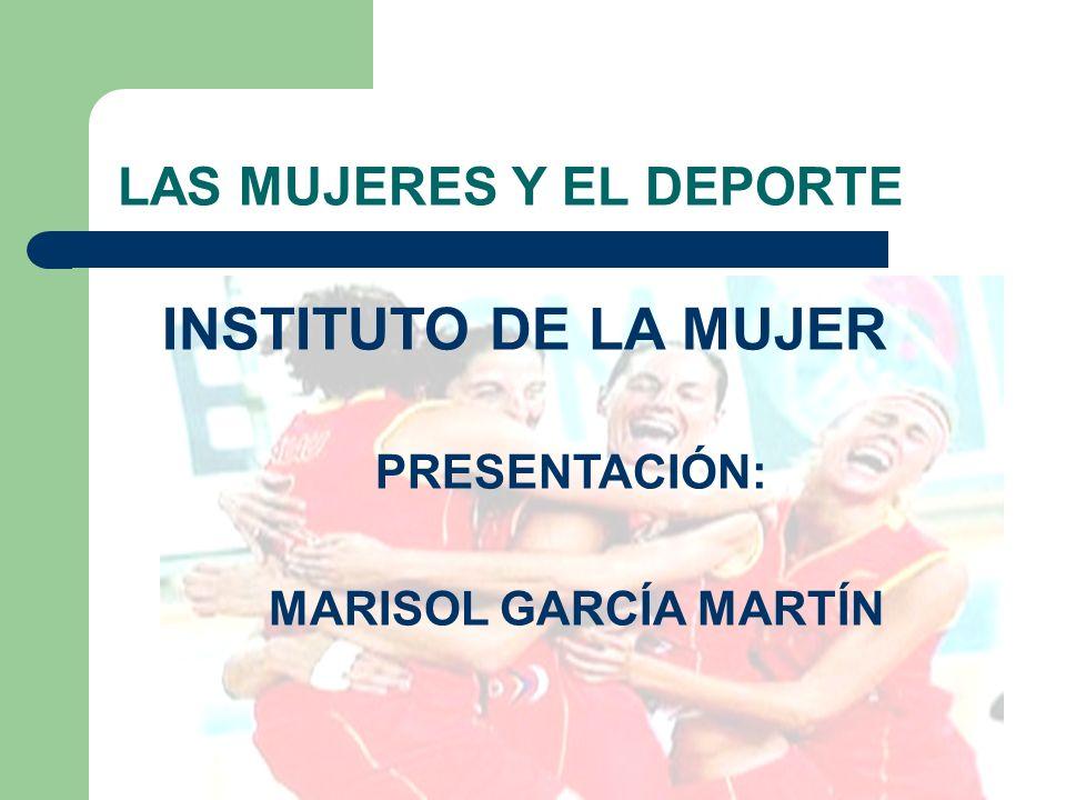 LAS MUJERES Y EL DEPORTE INSTITUTO DE LA MUJER PRESENTACIÓN: MARISOL GARCÍA MARTÍN