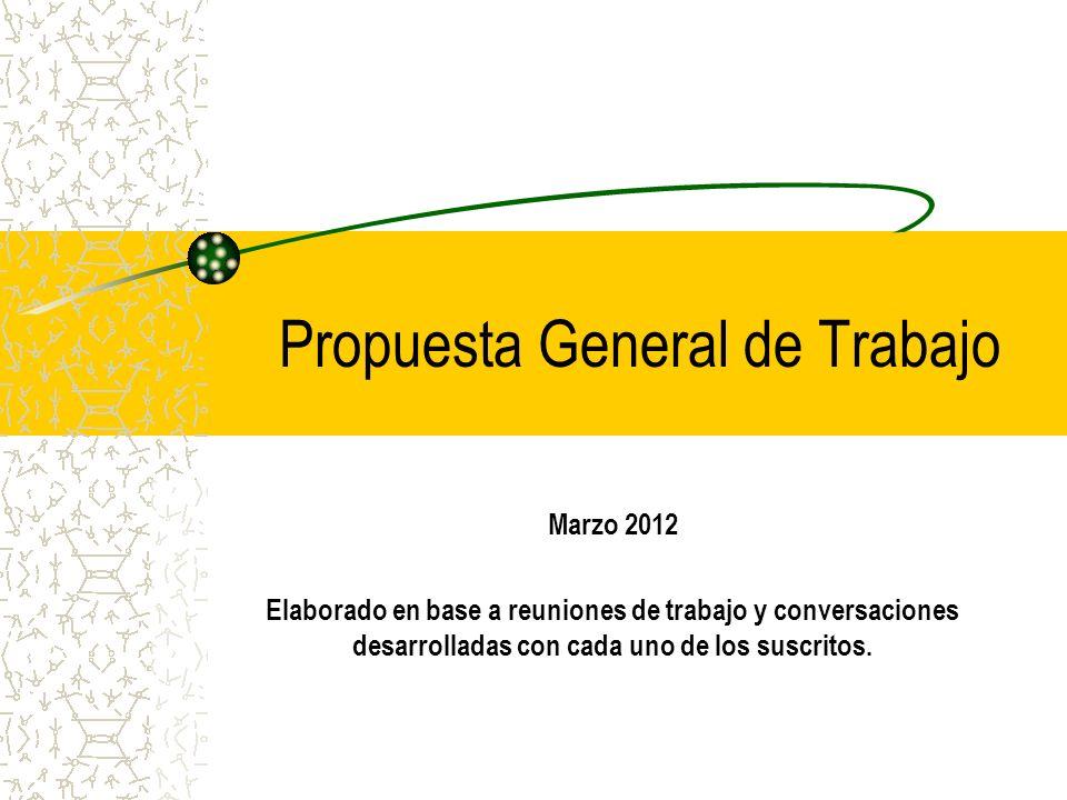 Propuesta General de Trabajo Marzo 2012 Elaborado en base a reuniones de trabajo y conversaciones desarrolladas con cada uno de los suscritos.