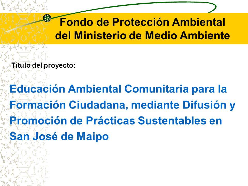 Fondo de Protección Ambiental del Ministerio de Medio Ambiente Titulo del proyecto: Educación Ambiental Comunitaria para la Formación Ciudadana, mediante Difusión y Promoción de Prácticas Sustentables en San José de Maipo