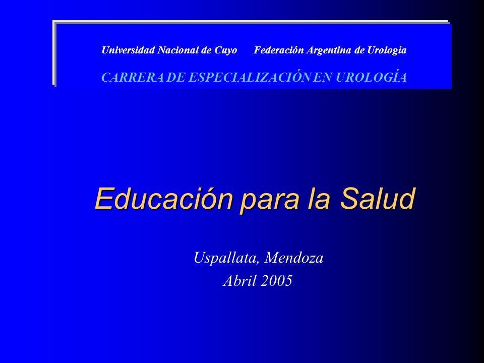Educación para la Salud Uspallata, Mendoza Abril 2005 Universidad Nacional de Cuyo Federación Argentina de Urología CARRERA DE ESPECIALIZACIÓN EN UROL