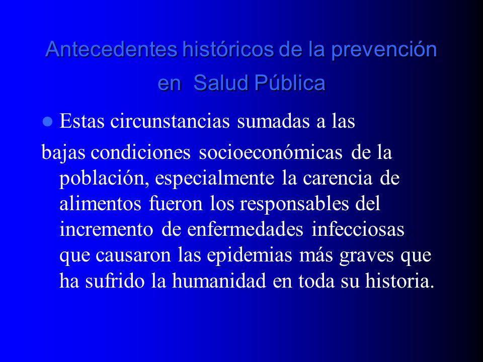 Antecedentes históricos de la prevención en Salud Pública Estas circunstancias sumadas a las bajas condiciones socioeconómicas de la población, especi