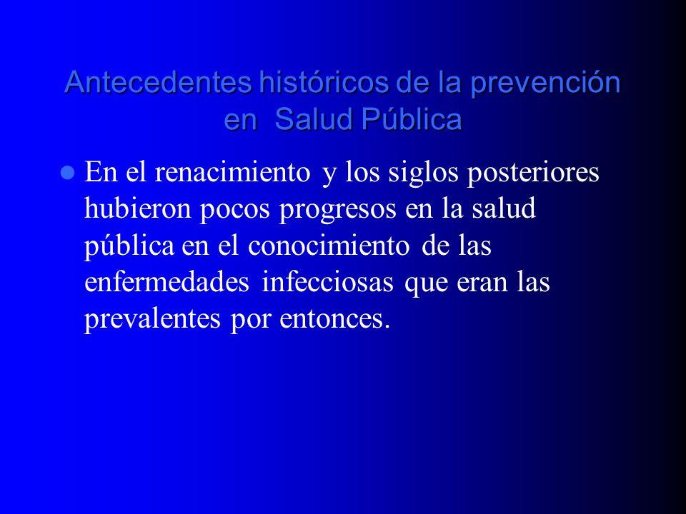 Antecedentes históricos de la prevención en Salud Pública En el renacimiento y los siglos posteriores hubieron pocos progresos en la salud pública en