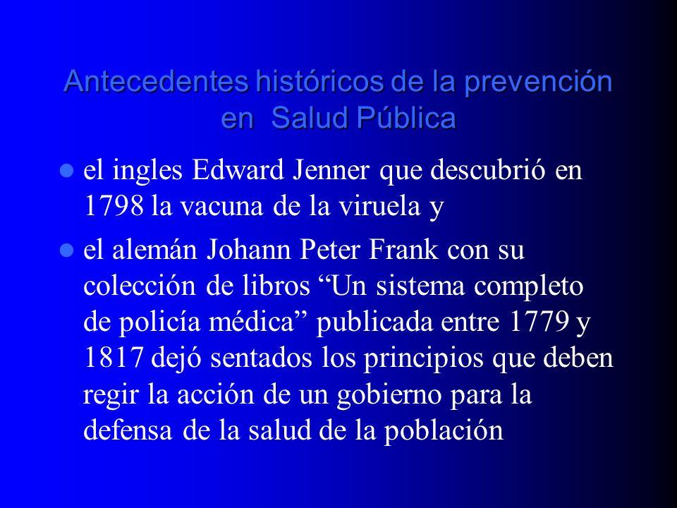 Antecedentes históricos de la prevención en Salud Pública el ingles Edward Jenner que descubrió en 1798 la vacuna de la viruela y el alemán Johann Pet