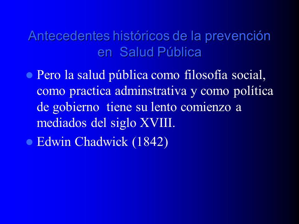 Antecedentes históricos de la prevención en Salud Pública Pero la salud pública como filosofía social, como practica adminstrativa y como política de