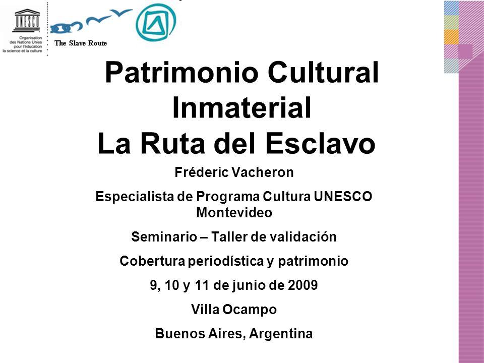 Patrimonio Cultural Inmaterial La Ruta del Esclavo Fréderic Vacheron Especialista de Programa Cultura UNESCO Montevideo Seminario – Taller de validaci
