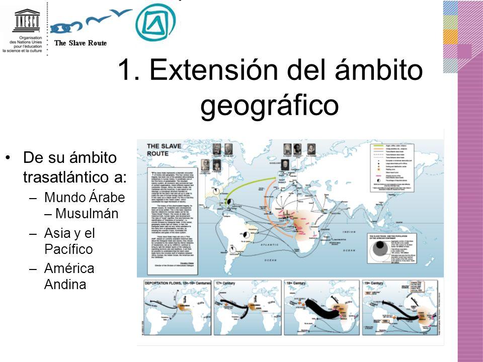 1. Extensión del ámbito geográfico De su ámbito trasatlántico a: –Mundo Árabe – Musulmán –Asia y el Pacífico –América Andina