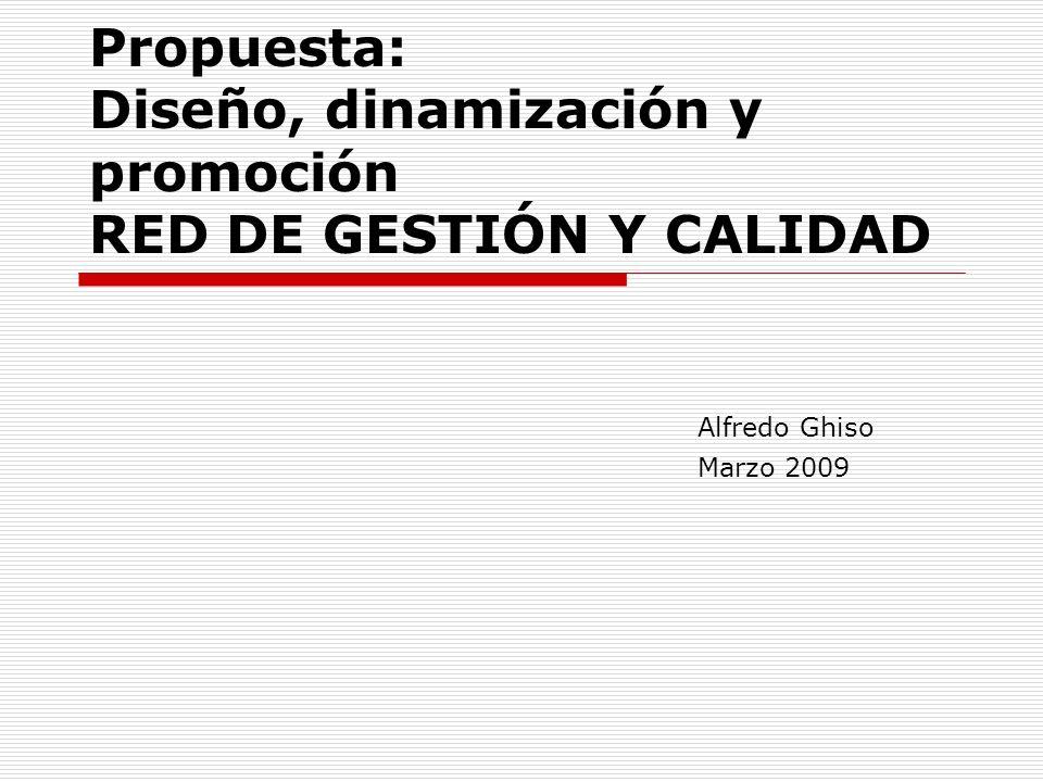 Propuesta: Diseño, dinamización y promoción RED DE GESTIÓN Y CALIDAD Alfredo Ghiso Marzo 2009