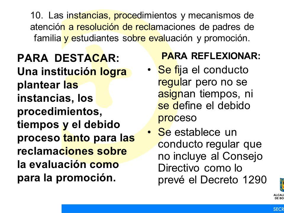 10. Las instancias, procedimientos y mecanismos de atención a resolución de reclamaciones de padres de familia y estudiantes sobre evaluación y promoc