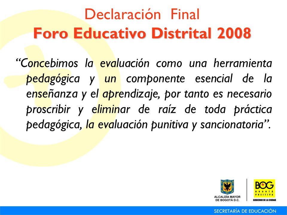 Foro Educativo Distrital 2008 Declaración Final Foro Educativo Distrital 2008 Concebimos la evaluación como una herramienta pedagógica y un componente