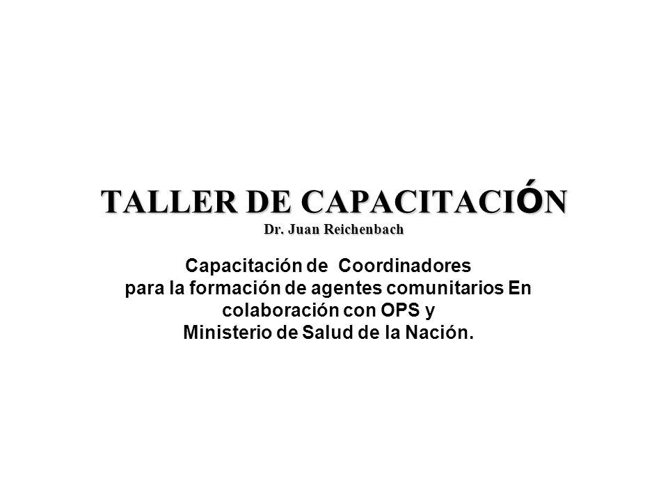 TALLER DE CAPACITACI Ó N Dr. Juan Reichenbach Capacitación de Coordinadores para la formación de agentes comunitarios En colaboración con OPS y Minist