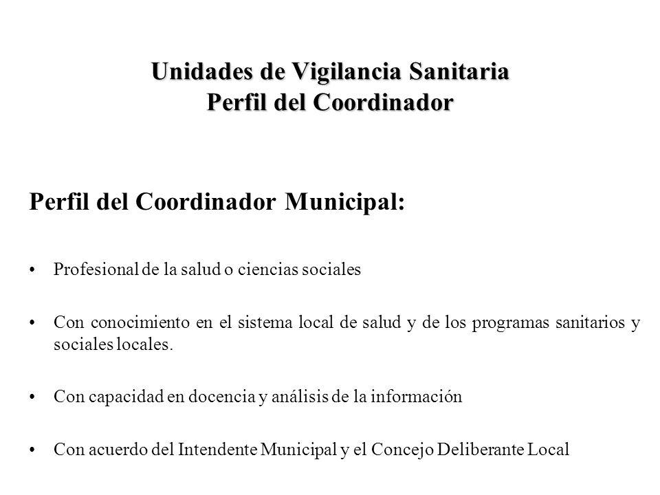 Unidades de Vigilancia Sanitaria Perfil del Coordinador Perfil del Coordinador Municipal: Profesional de la salud o ciencias sociales Con conocimiento