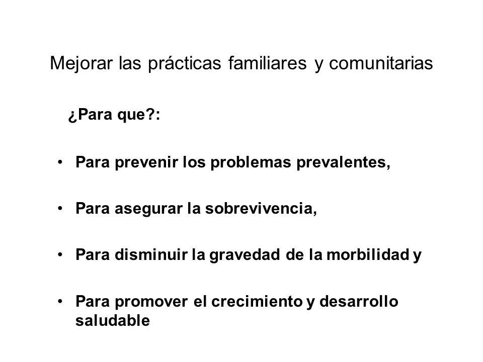 Mejorar las prácticas familiares y comunitarias ¿Para que?: Para prevenir los problemas prevalentes, Para asegurar la sobrevivencia, Para disminuir la