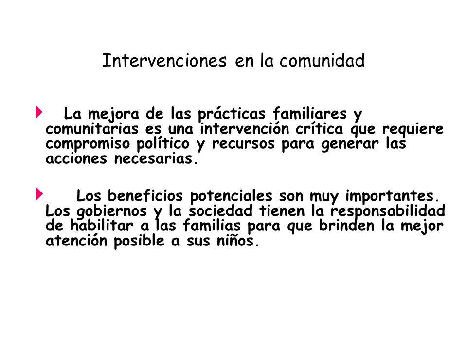 Intervenciones en la comunidad La mejora de las prácticas familiares y comunitarias es una intervención crítica que requiere compromiso político y rec