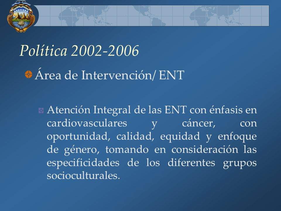 Política 2002-2006 Área de Intervención/ ENT Atención Integral de las ENT con énfasis en cardiovasculares y cáncer, con oportunidad, calidad, equidad y enfoque de género, tomando en consideración las especificidades de los diferentes grupos socioculturales.