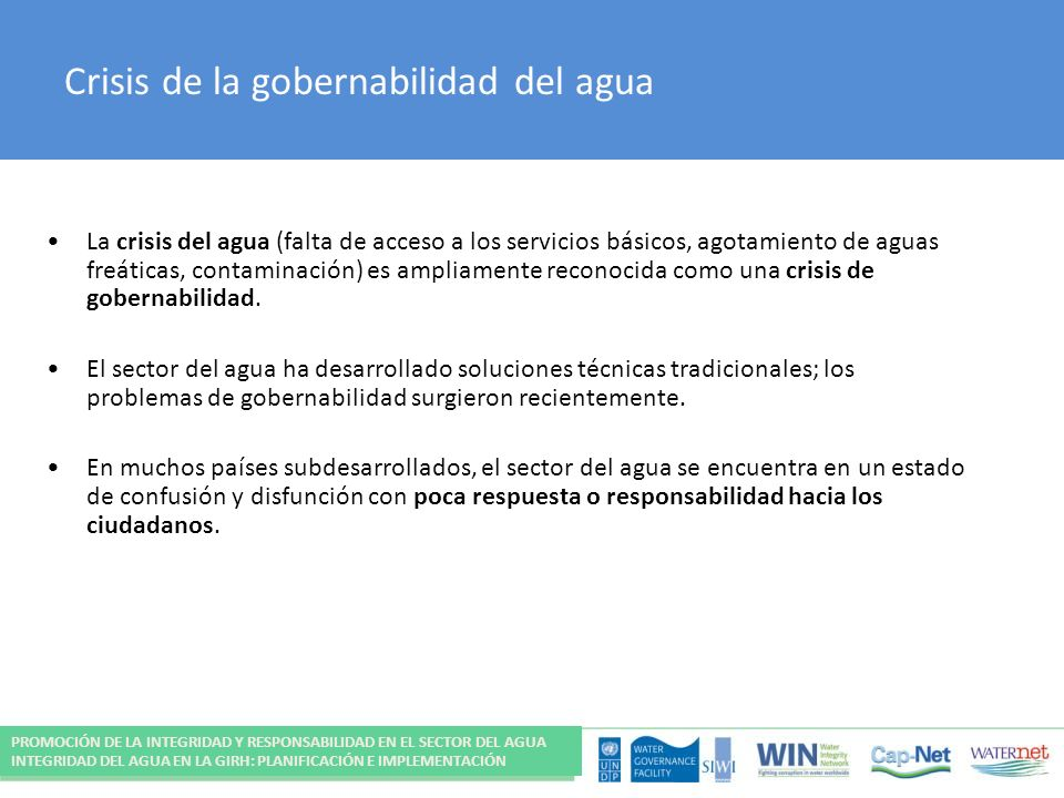 Crisis de la gobernabilidad del agua La crisis del agua (falta de acceso a los servicios básicos, agotamiento de aguas freáticas, contaminación) es ampliamente reconocida como una crisis de gobernabilidad.