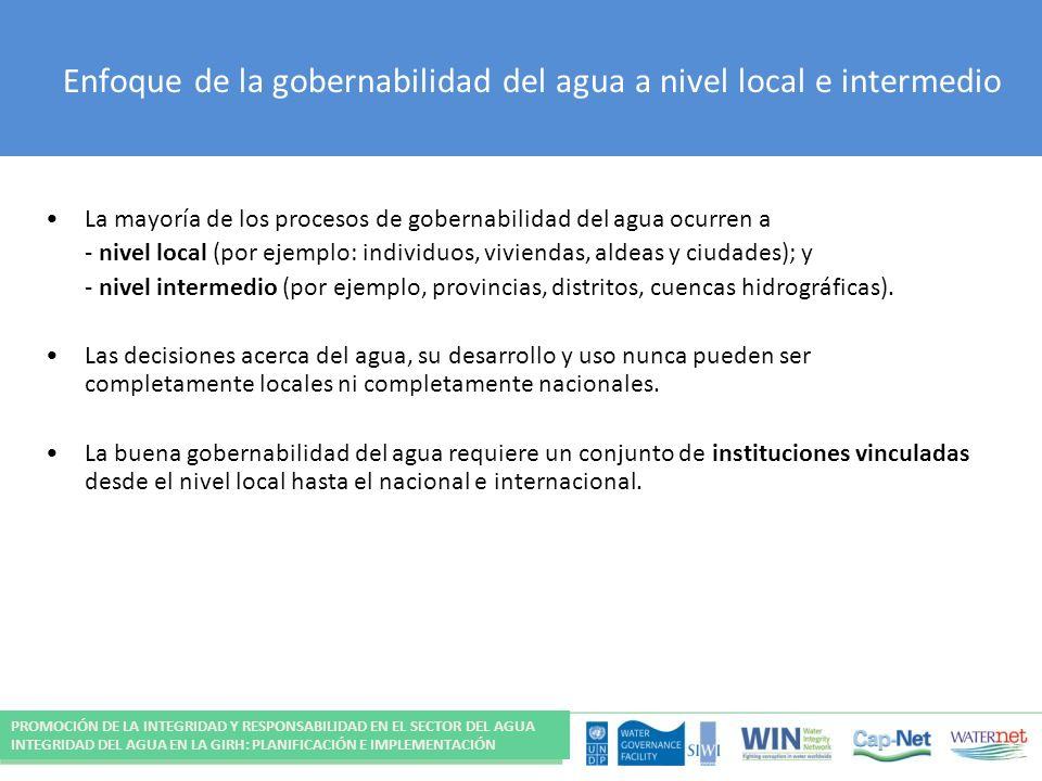 Enfoque de la gobernabilidad del agua a nivel local e intermedio La mayoría de los procesos de gobernabilidad del agua ocurren a - nivel local (por ejemplo: individuos, viviendas, aldeas y ciudades); y - nivel intermedio (por ejemplo, provincias, distritos, cuencas hidrográficas).