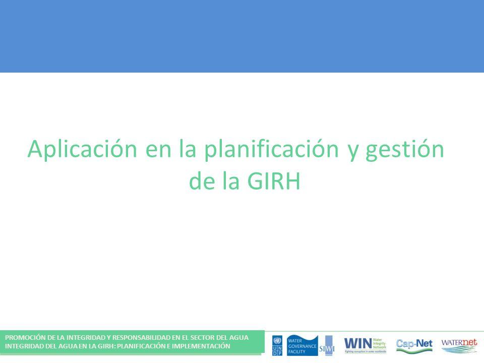 Aplicación en la planificación y gestión de la GIRH PROMOCIÓN DE LA INTEGRIDAD Y RESPONSABILIDAD EN EL SECTOR DEL AGUA INTEGRIDAD DEL AGUA EN LA GIRH: