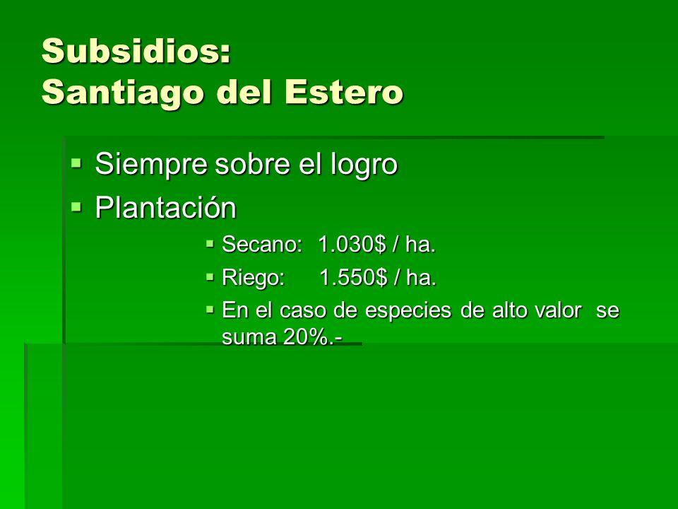 Subsidios: Santiago del Estero Siempre sobre el logro Siempre sobre el logro Plantación Plantación Secano: 1.030$ / ha.