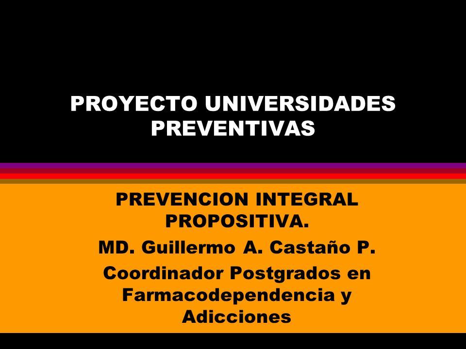 PROYECTO UNIVERSIDADES PREVENTIVAS PREVENCION INTEGRAL PROPOSITIVA. MD. Guillermo A. Castaño P. Coordinador Postgrados en Farmacodependencia y Adiccio