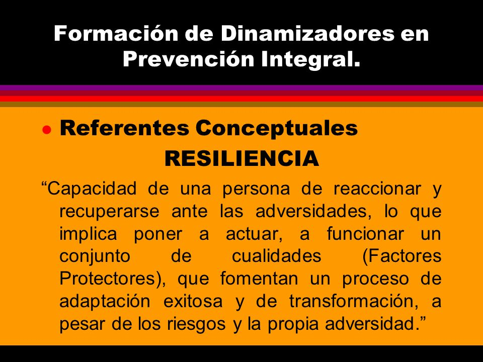 Formación de Dinamizadores en Prevención Integral. l Referentes Conceptuales RESILIENCIA Capacidad de una persona de reaccionar y recuperarse ante las