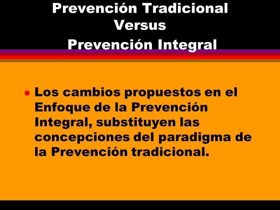 Prevención Tradicional Versus Prevención Integral l Los cambios propuestos en el Enfoque de la Prevención Integral, substituyen las concepciones del p