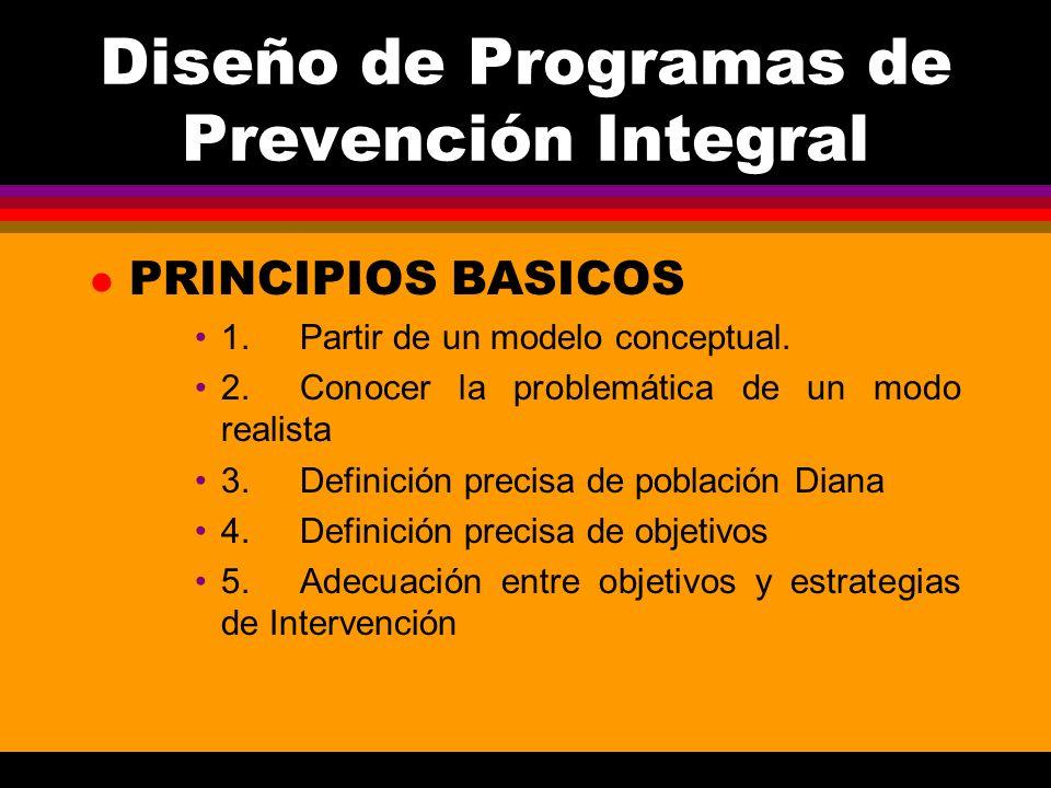 Diseño de Programas de Prevención Integral l PRINCIPIOS BASICOS 1.Partir de un modelo conceptual. 2.Conocer la problemática de un modo realista 3.Defi