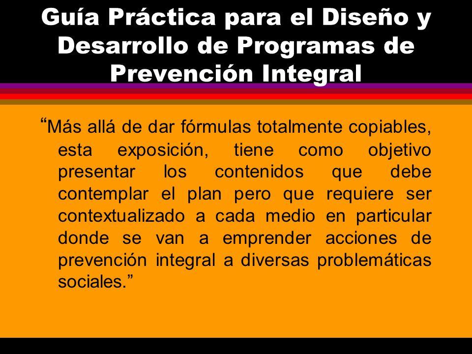 Guía Práctica para el Diseño y Desarrollo de Programas de Prevención Integral Más allá de dar fórmulas totalmente copiables, esta exposición, tiene co