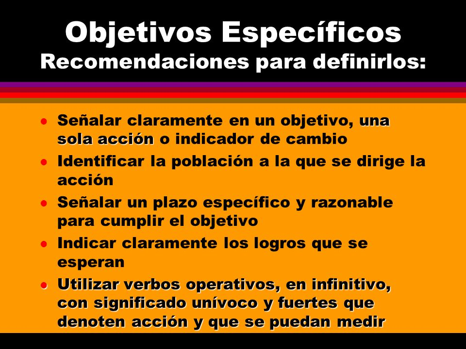 Objetivos Específicos Recomendaciones para definirlos: una sola acción l Señalar claramente en un objetivo, una sola acción o indicador de cambio l Id