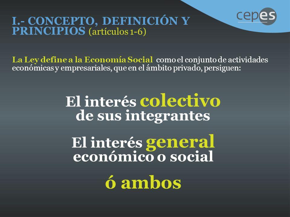 I.- CONCEPTO, DEFINICIÓN Y PRINCIPIOS (artículos 1-6) La Ley define a la Economía Social como el conjunto de actividades económicas y empresariales, que en el ámbito privado, persiguen: El interés colectivo de sus integrantes El interés general económico o social ó ambos