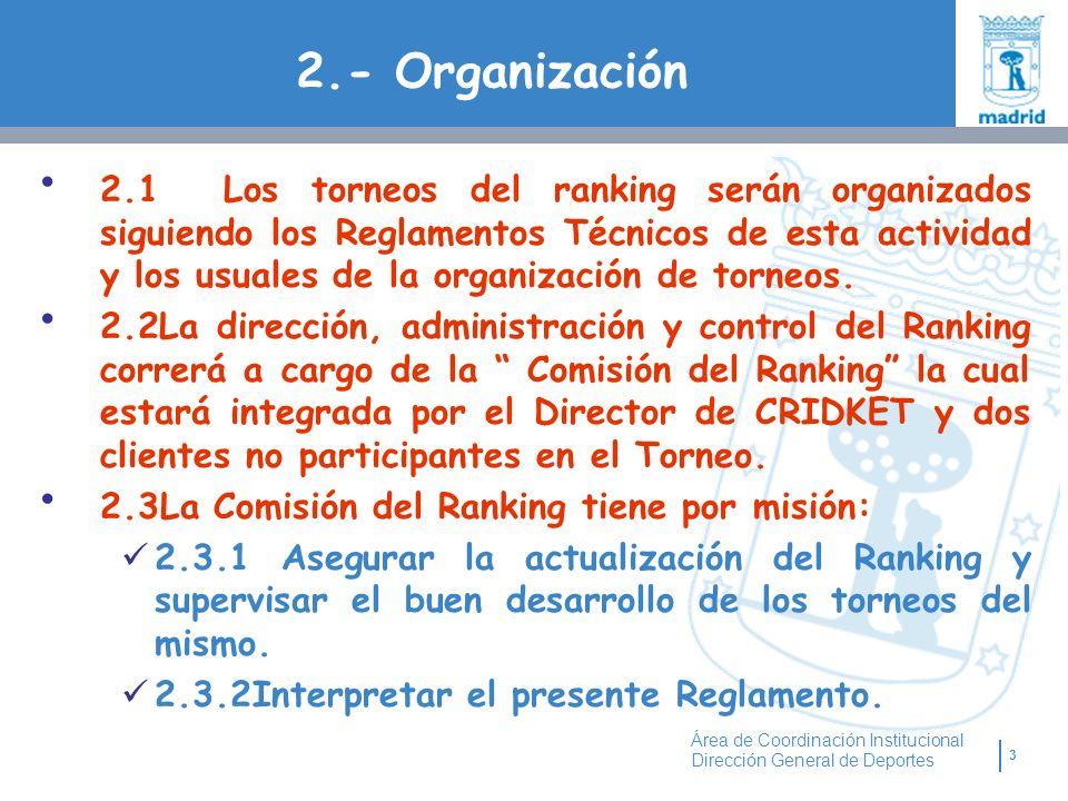 3 Área de Coordinación Institucional Dirección General de Deportes 2.- Organización 2.1 Los torneos del ranking serán organizados siguiendo los Reglamentos Técnicos de esta actividad y los usuales de la organización de torneos.