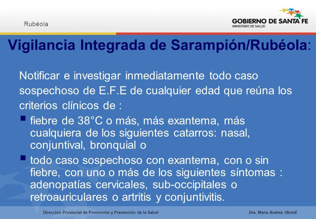 Vigilancia Integrada de Sarampión/Rubéola: Notificar e investigar inmediatamente todo caso sospechoso de E.F.E de cualquier edad que reúna los criterios clínicos de : fiebre de 38°C o más, más exantema, más cualquiera de los siguientes catarros: nasal, conjuntival, bronquial o todo caso sospechoso con exantema, con o sin fiebre, con uno o más de los siguientes síntomas : adenopatías cervicales, sub-occipitales o retroauriculares o artritis y conjuntivitis.