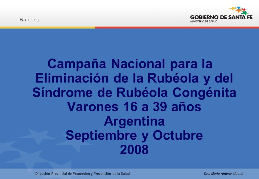 Campaña Nacional para la Eliminación de la Rubéola y del Síndrome de Rubéola Congénita Varones 16 a 39 años Argentina Septiembre y Octubre 2008 Rubéola Dirección Provincial de Promoción y Prevención de la Salud Dra.