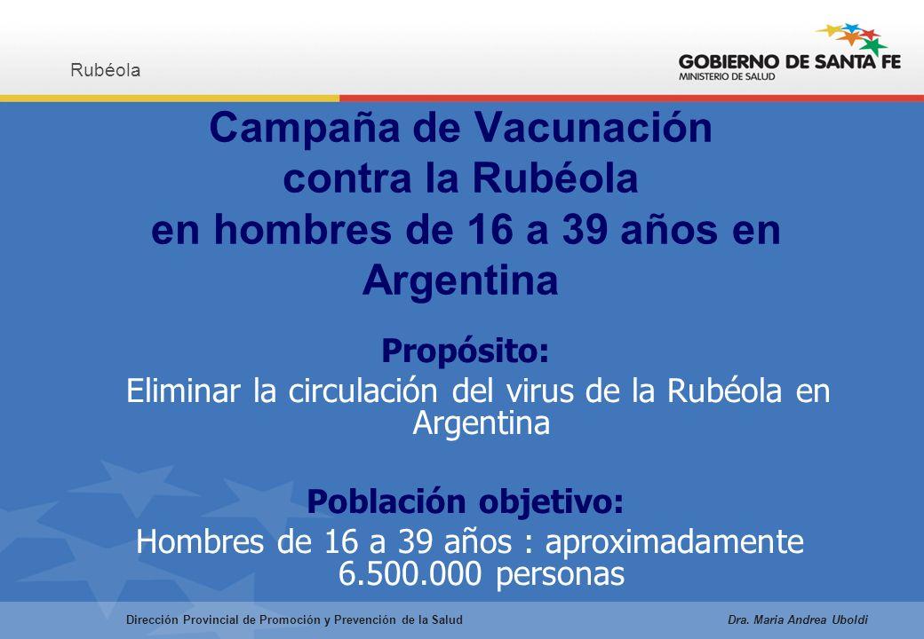 Campaña de Vacunación contra la Rubéola en hombres de 16 a 39 años en Argentina Propósito: Eliminar la circulación del virus de la Rubéola en Argentina Población objetivo: Hombres de 16 a 39 años : aproximadamente 6.500.000 personas Rubéola Dirección Provincial de Promoción y Prevención de la Salud Dra.