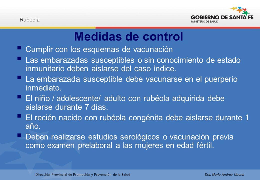 Medidas de control Cumplir con los esquemas de vacunación Las embarazadas susceptibles o sin conocimiento de estado inmunitario deben aislarse del caso índice.