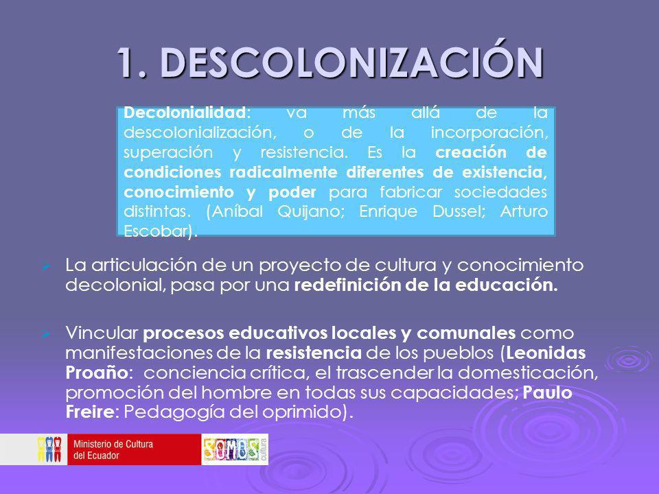 1. DESCOLONIZACIÓN La articulación de un proyecto de cultura y conocimiento decolonial, pasa por una redefinición de la educación. Vincular procesos e