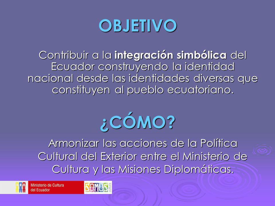 OBJETIVO Contribuir a la integración simbólica del Ecuador construyendo la identidad nacional desde las identidades diversas que constituyen al pueblo