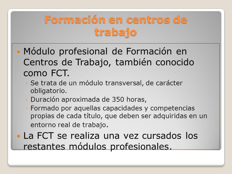 Formación en centros de trabajo Módulo profesional de Formación en Centros de Trabajo, también conocido como FCT. Se trata de un módulo transversal, d