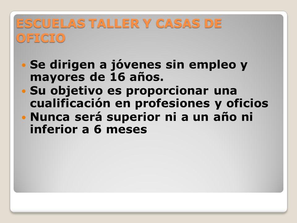 ESCUELAS TALLER Y CASAS DE OFICIO Se dirigen a jóvenes sin empleo y mayores de 16 años. Su objetivo es proporcionar una cualificación en profesiones y
