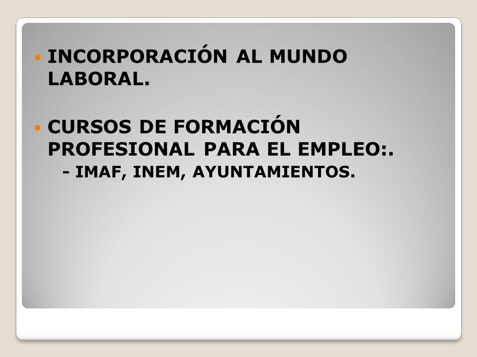 INCORPORACIÓN AL MUNDO LABORAL. CURSOS DE FORMACIÓN PROFESIONAL PARA EL EMPLEO:. - IMAF, INEM, AYUNTAMIENTOS.