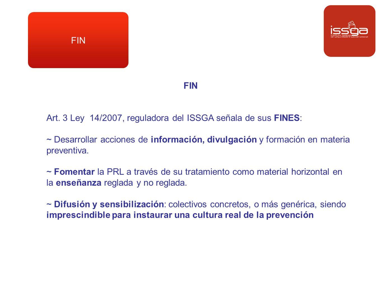 FIN Art. 3 Ley 14/2007, reguladora del ISSGA señala de sus FINES: ~ Desarrollar acciones de información, divulgación y formación en materia preventiva
