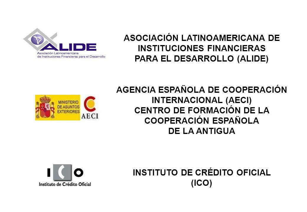 ASOCIACIÓN LATINOAMERICANA DE INSTITUCIONES FINANCIERAS PARA EL DESARROLLO (ALIDE) AGENCIA ESPAÑOLA DE COOPERACIÓN INTERNACIONAL (AECI) CENTRO DE FORMACIÓN DE LA COOPERACIÓN ESPAÑOLA DE LA ANTIGUA INSTITUTO DE CRÉDITO OFICIAL (ICO)