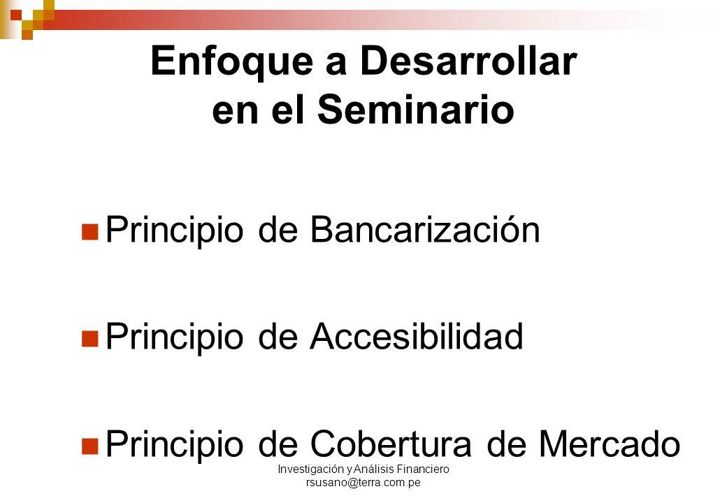 Investigación y Análisis Financiero rsusano@terra.com.pe Enfoque a Desarrollar en el Seminario Principio de Bancarización Principio de Accesibilidad Principio de Cobertura de Mercado
